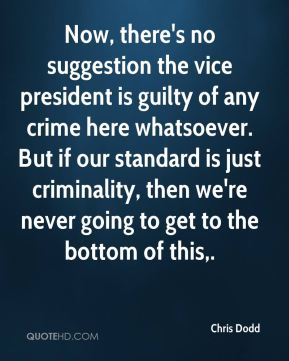 Chris Dodd - Now, there's no suggestion the vice president is guilty of any crime here whatsoever. But if our standard is just criminality, then we're never going to get to the bottom of this.