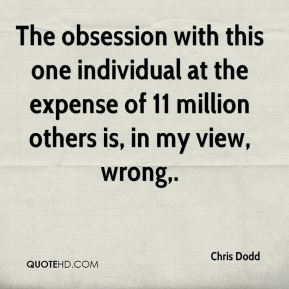 Chris Dodd - The obsession with this one individual at the expense of 11 million others is, in my view, wrong.