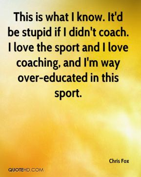 Chris Fox - This is what I know. It'd be stupid if I didn't coach. I love the sport and I love coaching, and I'm way over-educated in this sport.