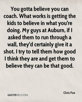 Chris Fox - You gotta believe you can coach. What works is getting the kids to believe in what you're doing. My guys at Auburn, if I asked them to run through a wall, they'd certainly give it a shot. I try to tell them how good I think they are and get them to believe they can be that good.