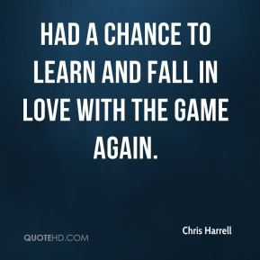 Chris Harrell - had a chance to learn and fall in love with the game again.