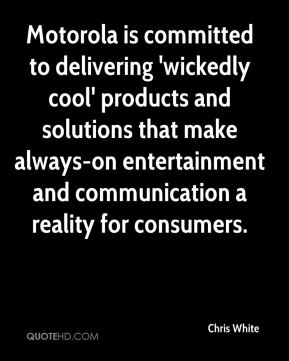 Motorola is committed to delivering 'wickedly cool' products and solutions that make always-on entertainment and communication a reality for consumers.
