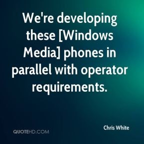 We're developing these [Windows Media] phones in parallel with operator requirements.