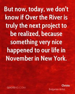 But now, today, we don't know if Over the River is truly the next project to be realized, because something very nice happened to our life in November in New York.