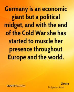 Germany is an economic giant but a political midget, and with the end of the Cold War she has started to muscle her presence throughout Europe and the world.