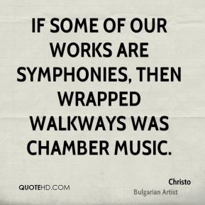 If some of our works are symphonies, then wrapped walkways was chamber music.