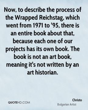 Now, to describe the process of the Wrapped Reichstag, which went from 1971 to '95, there is an entire book about that, because each one of our projects has its own book. The book is not an art book, meaning it's not written by an art historian.