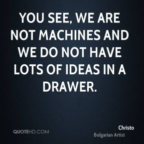 You see, we are not machines and we do not have lots of ideas in a drawer.