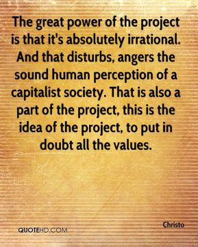 The great power of the project is that it's absolutely irrational. And that disturbs, angers the sound human perception of a capitalist society. That is also a part of the project, this is the idea of the project, to put in doubt all the values.