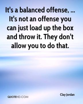 Clay Jordan - It's a balanced offense, ... It's not an offense you can just load up the box and throw it. They don't allow you to do that.