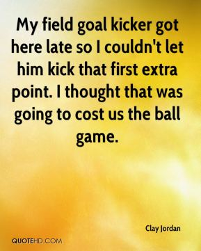 Clay Jordan - My field goal kicker got here late so I couldn't let him kick that first extra point. I thought that was going to cost us the ball game.