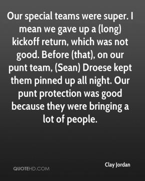 Clay Jordan - Our special teams were super. I mean we gave up a (long) kickoff return, which was not good. Before (that), on our punt team, (Sean) Droese kept them pinned up all night. Our punt protection was good because they were bringing a lot of people.