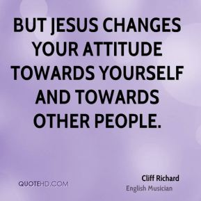 But Jesus changes your attitude towards yourself and towards other people.