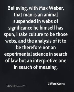 Clifford Geertz - Believing, with Max Weber, that man is an animal suspended in webs of significance he himself has spun, I take culture to be those webs, and the analysis of it to be therefore not an experimental science in search of law but an interpretive one in search of meaning.