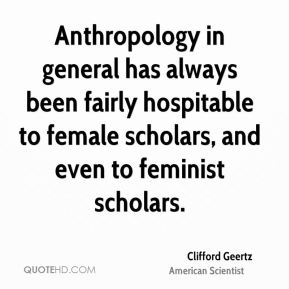 Anthropology in general has always been fairly hospitable to female scholars, and even to feminist scholars.