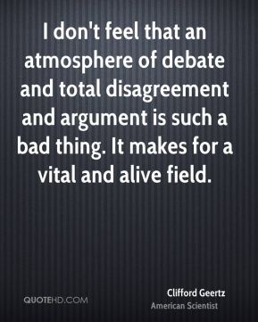 I don't feel that an atmosphere of debate and total disagreement and argument is such a bad thing. It makes for a vital and alive field.