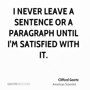 Clifford Geertz - I never leave a sentence or a paragraph until I'm satisfied with it.