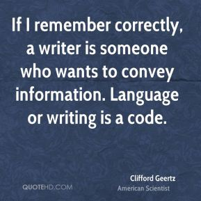 Clifford Geertz - If I remember correctly, a writer is someone who wants to convey information. Language or writing is a code.