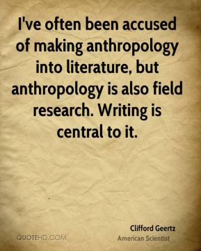 I've often been accused of making anthropology into literature, but anthropology is also field research. Writing is central to it.