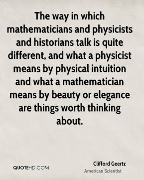 Clifford Geertz - The way in which mathematicians and physicists and historians talk is quite different, and what a physicist means by physical intuition and what a mathematician means by beauty or elegance are things worth thinking about.