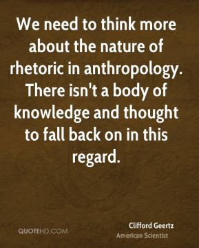 Clifford Geertz - We need to think more about the nature of rhetoric in anthropology. There isn't a body of knowledge and thought to fall back on in this regard.
