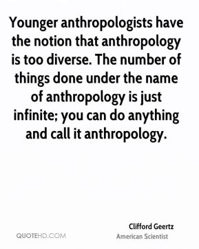 Clifford Geertz - Younger anthropologists have the notion that anthropology is too diverse. The number of things done under the name of anthropology is just infinite; you can do anything and call it anthropology.