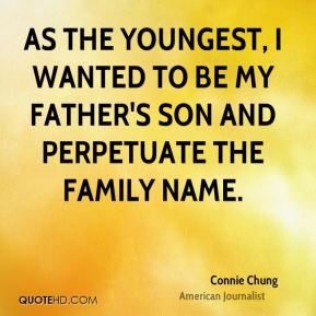 Connie Chung - As the youngest, I wanted to be my father's son and perpetuate the family name.