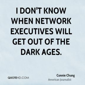 Connie Chung - I don't know when network executives will get out of the Dark Ages.