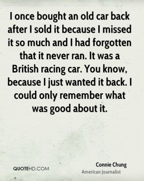 I once bought an old car back after I sold it because I missed it so much and I had forgotten that it never ran. It was a British racing car. You know, because I just wanted it back. I could only remember what was good about it.