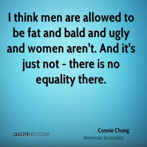 I think men are allowed to be fat and bald and ugly and women aren't. And it's just not - there is no equality there.