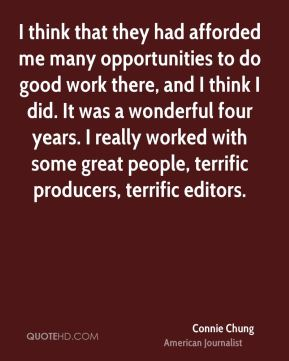 Connie Chung - I think that they had afforded me many opportunities to do good work there, and I think I did. It was a wonderful four years. I really worked with some great people, terrific producers, terrific editors.