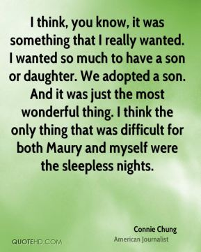 Connie Chung - I think, you know, it was something that I really wanted. I wanted so much to have a son or daughter. We adopted a son. And it was just the most wonderful thing. I think the only thing that was difficult for both Maury and myself were the sleepless nights.