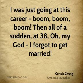 Connie Chung - I was just going at this career - boom, boom, boom! Then all of a sudden, at 38, Oh, my God - I forgot to get married!