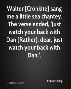 Connie Chung - Walter [Cronkite] sang me a little sea chantey. The verse ended, 'Just watch your back with Dan [Rather], dear, just watch your back with Dan.'.