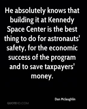 He absolutely knows that building it at Kennedy Space Center is the best thing to do for astronauts' safety, for the economic success of the program and to save taxpayers' money.