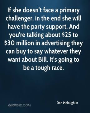 If she doesn't face a primary challenger, in the end she will have the party support. And you're talking about $25 to $30 million in advertising they can buy to say whatever they want about Bill. It's going to be a tough race.