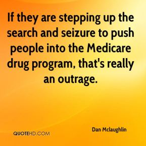 If they are stepping up the search and seizure to push people into the Medicare drug program, that's really an outrage.