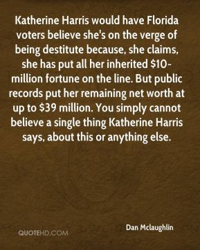 Dan Mclaughlin - Katherine Harris would have Florida voters believe she's on the verge of being destitute because, she claims, she has put all her inherited $10-million fortune on the line. But public records put her remaining net worth at up to $39 million. You simply cannot believe a single thing Katherine Harris says, about this or anything else.