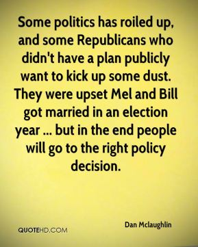 Some politics has roiled up, and some Republicans who didn't have a plan publicly want to kick up some dust. They were upset Mel and Bill got married in an election year ... but in the end people will go to the right policy decision.