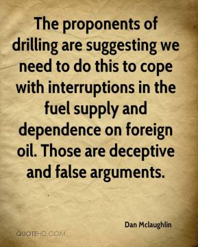 Dan Mclaughlin - The proponents of drilling are suggesting we need to do this to cope with interruptions in the fuel supply and dependence on foreign oil. Those are deceptive and false arguments.