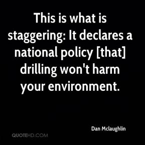 Dan Mclaughlin - This is what is staggering: It declares a national policy [that] drilling won't harm your environment.