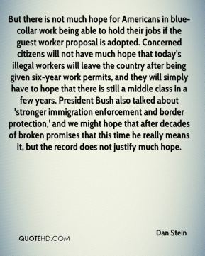 Dan Stein - But there is not much hope for Americans in blue-collar work being able to hold their jobs if the guest worker proposal is adopted. Concerned citizens will not have much hope that today's illegal workers will leave the country after being given six-year work permits, and they will simply have to hope that there is still a middle class in a few years. President Bush also talked about 'stronger immigration enforcement and border protection,' and we might hope that after decades of broken promises that this time he really means it, but the record does not justify much hope.