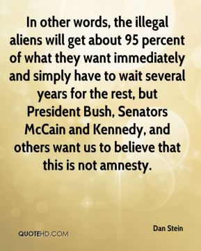 In other words, the illegal aliens will get about 95 percent of what they want immediately and simply have to wait several years for the rest, but President Bush, Senators McCain and Kennedy, and others want us to believe that this is not amnesty.