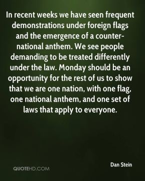 Dan Stein - In recent weeks we have seen frequent demonstrations under foreign flags and the emergence of a counter-national anthem. We see people demanding to be treated differently under the law. Monday should be an opportunity for the rest of us to show that we are one nation, with one flag, one national anthem, and one set of laws that apply to everyone.