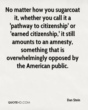 Dan Stein - No matter how you sugarcoat it, whether you call it a 'pathway to citizenship' or 'earned citizenship,' it still amounts to an amnesty, something that is overwhelmingly opposed by the American public.