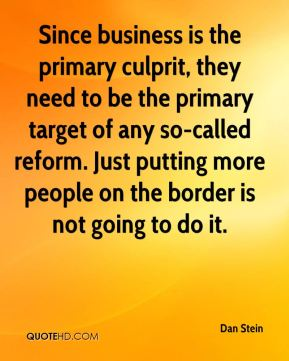 Since business is the primary culprit, they need to be the primary target of any so-called reform. Just putting more people on the border is not going to do it.