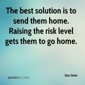 Dan Stein - The best solution is to send them home. Raising the risk level gets them to go home.