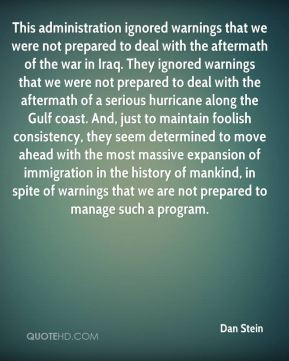 This administration ignored warnings that we were not prepared to deal with the aftermath of the war in Iraq. They ignored warnings that we were not prepared to deal with the aftermath of a serious hurricane along the Gulf coast. And, just to maintain foolish consistency, they seem determined to move ahead with the most massive expansion of immigration in the history of mankind, in spite of warnings that we are not prepared to manage such a program.