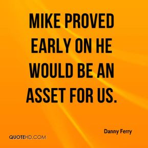 Mike proved early on he would be an asset for us.