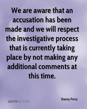 Danny Ferry - We are aware that an accusation has been made and we will respect the investigative process that is currently taking place by not making any additional comments at this time.
